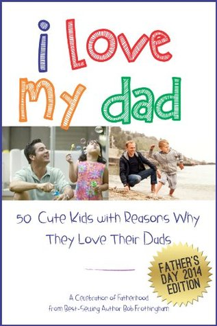 I Love My Dad - 50 Cute Kids with Reasons Why They Love Their Fathers: A Celebration of Fatherhood  by  Bob Frothingham