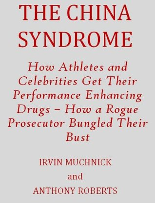 THE CHINA SYNDROME: How Athletes and Celebrities Get Their Performance-Enhancing Drugs - How a Rogue Prosecutor Bungled Their Bust  by  Anthony Roberts