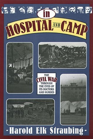 In Hospital & Camp: The Civil War through the Eyes of Its Doctors and Nurses Harold Elk Straubing