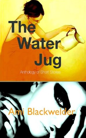 The Water Jug, an Anthology of Short Stories  by  Ami Blackwelder