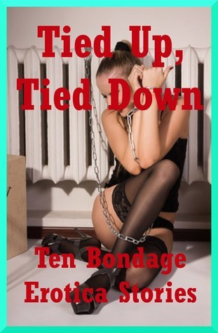 Tied Up, Tied Down: Ten Bondage Erotica Stories Casey Strackner