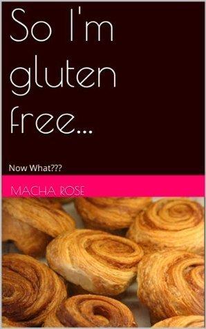 So Im Gluten Free... Now What???  by  Macha Rose