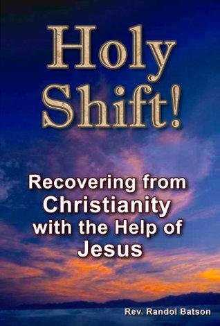 Holy Shift! Recovering from Christianity with the Help of Jesus  by  Randol Batson