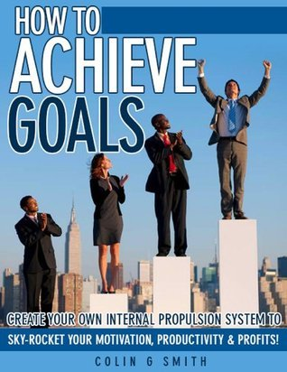 How To Achieve Goals And Move Beyond Motivation Colin G. Smith