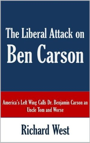 The Liberal Attack on Ben Carson: Americas Left Wing Calls Dr. Benjamin Carson an Uncle Tom and Worse [Article] Richard West