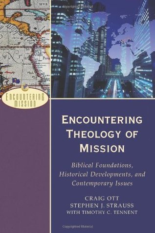 Encountering Theology of Mission: Biblical Foundations, Historical Developments, and Contemporary Issues Craig Ott