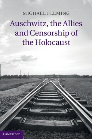 Auschwitz, the Allies and Censorship of the Holocaust Michael Fleming