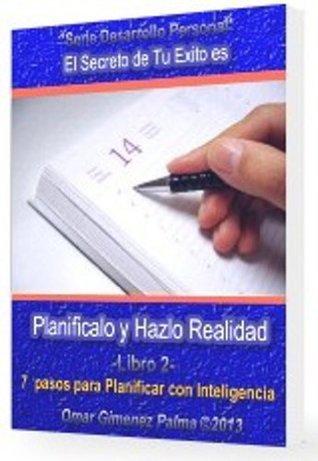 Planifícalo y Hazlo Realidad . Los 7 pasos para Planificar con Inteligencia y pasar a la acción Omar Gimenez Palma