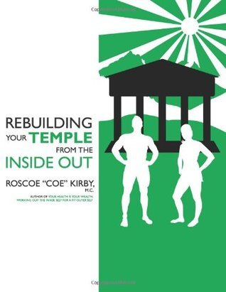 Rebuilding Your Temple from the Inside Out Roscoe Coe Kirby