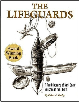The Lifeguards: A Reminiscence of West Coast Beaches in the 1950s Robert C. Baxley