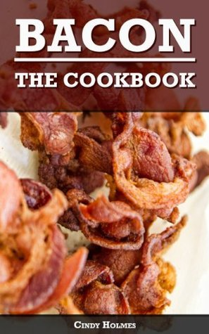 Bacon - The Cookbook: 46 Mouthwatering Bacon Recipes Cindy Holmes