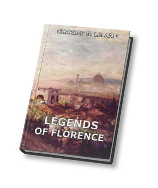 Legends Of Florence (Annotated Authors Edition) Charles Godfrey Leland