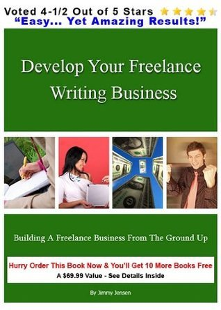 Develop Your Freelance Writing Business : Building a Freelance Business From The Ground Up Jimmy Jensen