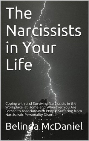 The Narcissists in Your Life: Coping with and Surviving Narcissists in the Workplace, at Home and Wherever You Are Forced to Associate with People Suffering from Narcissistic Personality Disorder Belinda McDaniel