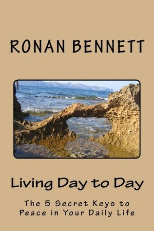 Living Day to Day: The 5 Secret Keys to Peace In Your Daily Life Ronan Bennett