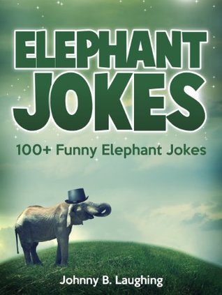 100+ Funny Elephant Jokes for Kids (Funny and Hilarious Elephant Joke Book for Kids): 100+ Funny and Hilarious Elephant Jokes Online (Funny and Hilarious Joke Books for Children)  by  Johnny B. Laughing