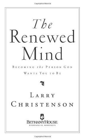 Renewed Mind, The: Becoming the Person God Wants You to Be Larry Christenson