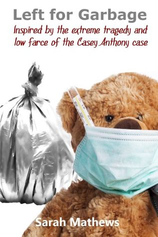 Left for Garbage: Inspired the Extreme Tragedy and Low Farce of the Casey Anthony Case by Sarah Mathews