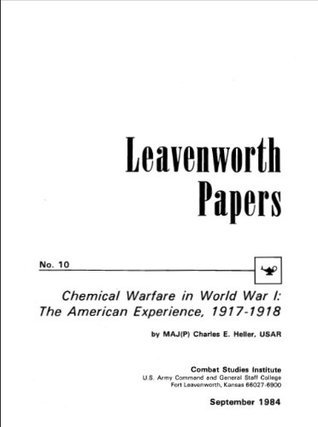 Leavenworth Paper 10: Chemical Warfare in World War I: The American Experience, 1917-1918  by  USAR Major Charles E. Heller