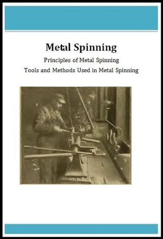 Metal Spinning - Principles of Metal Spinning, Tools and Methods Used In Metal Spinning C Tuell