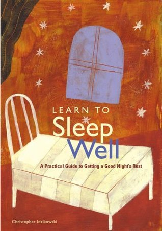 Learn to Sleep Well: A Practical Guide to Getting a Good Nights Rest Chris Idzikowski