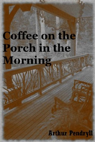 Coffee on the Porch in the Morning: A Tale of Horror Arthur Pendryll