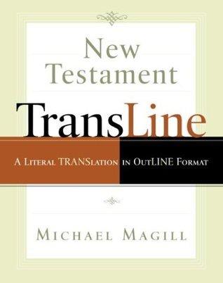 New Testament Transline: A Literal Translation in Outline Format Michael Magill