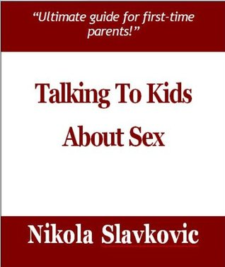 Talking To Kids About Sex - Ultimate guide for first-time parents!  by  Nikola Slavkovic