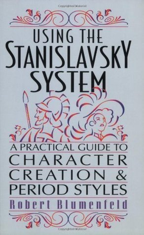 Using the Stanislavsky System: A Practical Guide to Character Creation and Period Styles Robert Blumenfeld