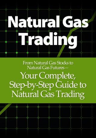 Natural Gas Trading: From Natural Gas Stocks to Natural Gas Futures- Your Complete, Step-by-Step Guide to Natural Gas Trading  by  Justin Adams