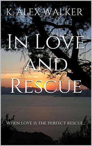 In Love and Rescue: When love is the perfect rescue...  by  K. Alex Walker