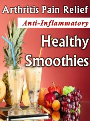 Arthritis Pain Relief - Anti-Inflammatory Healthy Smoothies: Harness the Healing Power of Food for Natural Arthritis Pain Relief Healthy Smoothie Recipes Jane Crill