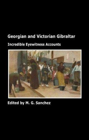 Georgian and Victorian Gibraltar: Incredible eyewitness accounts M. G. Sanchez
