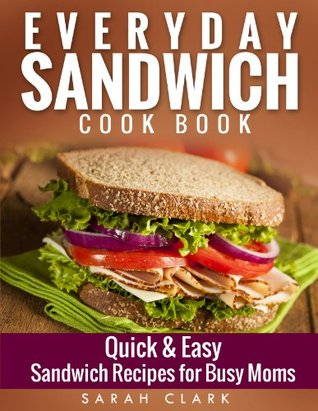 Everyday Sandwich Cookbook: Quick & Easy Sandwich Recipes for Busy Moms  by  Sarah Clark