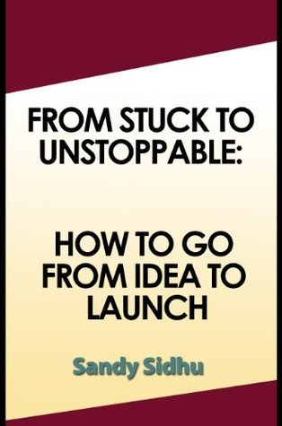 From Stuck to Unstoppable: How to go from Idea to Launch  by  Sandy Sidhu