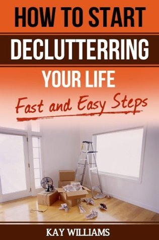 How to Start Decluttering Your Home and Your Life Kay  Williams