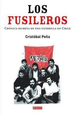 Los fusileros: Crónica secreta de una guerrilla en Chile  by  Juan Cristóbal Peña