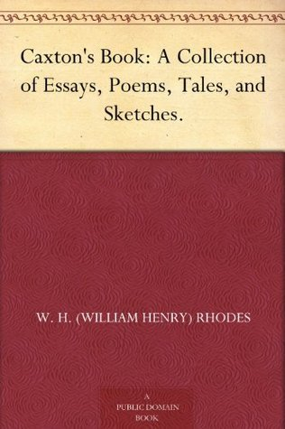 Caxtons Book: A Collection of Essays, Poems, Tales, and Sketches.  by  W. H. (William Henry) Rhodes