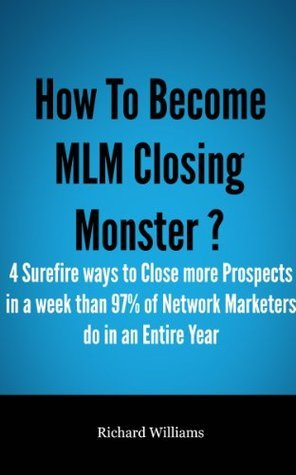 How To Become MLM Closing Monster ?: The 4 Surefire ways to Close More Prospects in a Week than 97% Network Marketers do in an Entire Year  by  Richard Williams