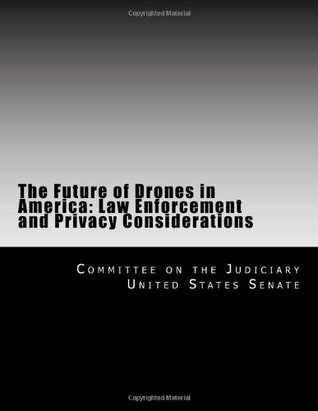 The Future of Drones in America: Law Enforcement and Privacy Considerations Committee on the Judiciary United States Senate