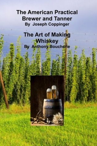 The American Practical Brewer and Tanner: The Art of Making Whiskey Joseph Coppinger