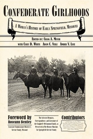 Confederate Girlhoods: A Womens History of Early Springfield, Missouri: The Selected Memoirs, Correspondence, and Literature of the Campbell-McCammon Family, as Preserved in the History Museum for Springfield-Greene County Craig Meyer