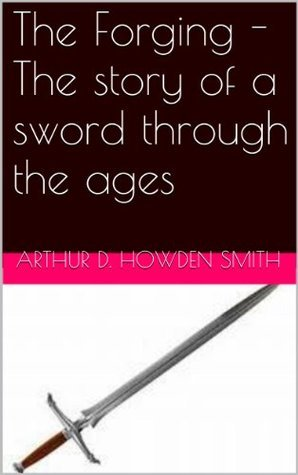 The Forging - The story of a sword through the ages  by  Arthur D. Howden Smith