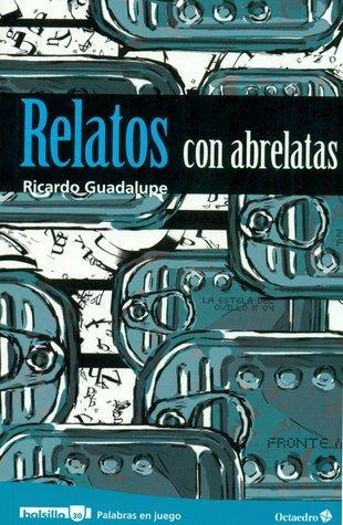 Relatos con abrelatas Ricardo Guadalupe