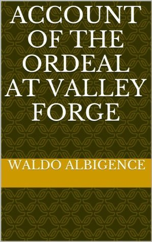 Account of the Ordeal at Valley Forge (Annotated)  by  Waldo Albigence