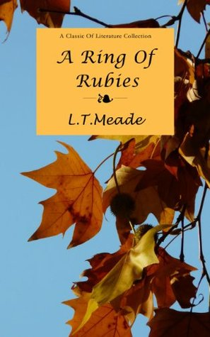 A Ring of Rubies: The Secret Of A Ring of Rubies, A Story of A Ring of Rubies, A Ring Of Rubies L.T.Meade, A Ring of Rubies Illustrated and Annotated, A Ring of Rubies Classic  by  L.T.Meade