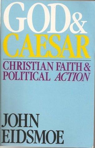 God and Caesar: Biblical Faith and Political Action John Eidsmoe