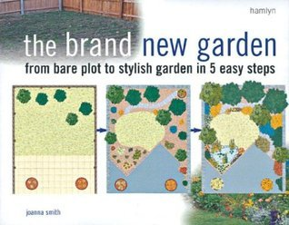 The Brand New Garden: From Bare Plot to Stylish Garden in 5 Easy Steps Joanna Smith