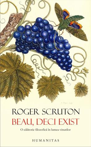 Beau, deci exist: o călătorie filozofică în lumea vinurilor  by  Roger Scruton