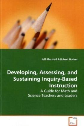 Developing, Assessing, and Sustaining Inquiry-Based Instruction: A Guide for Math and Science Teachers and Leaders Jeff Marshall
